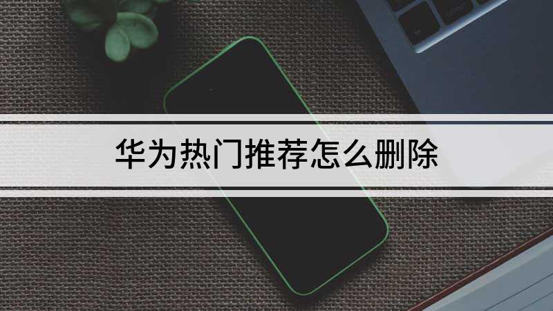 华为热门推荐怎么删除