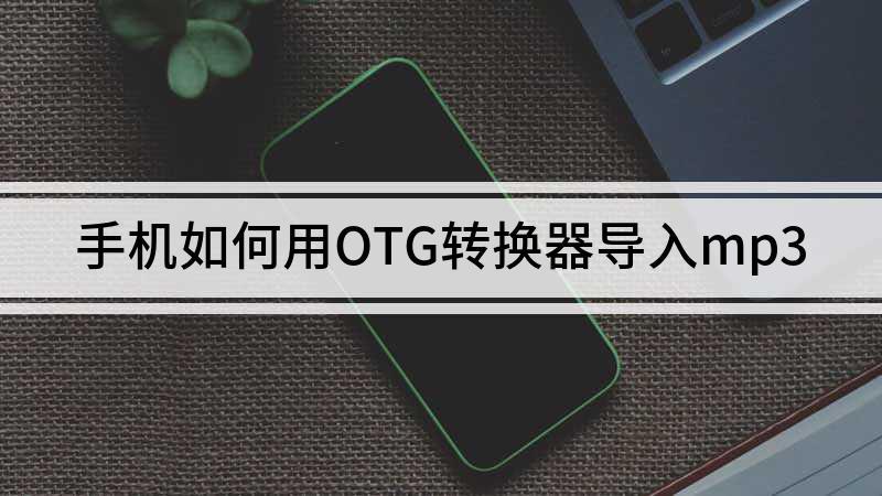 手机如何用OTG转换器导入mp3