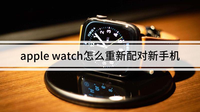 apple watch怎么重新配对新手机
